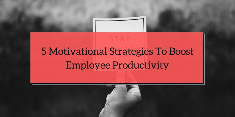 5 Motivational Strategies to Boost Employee Productivity