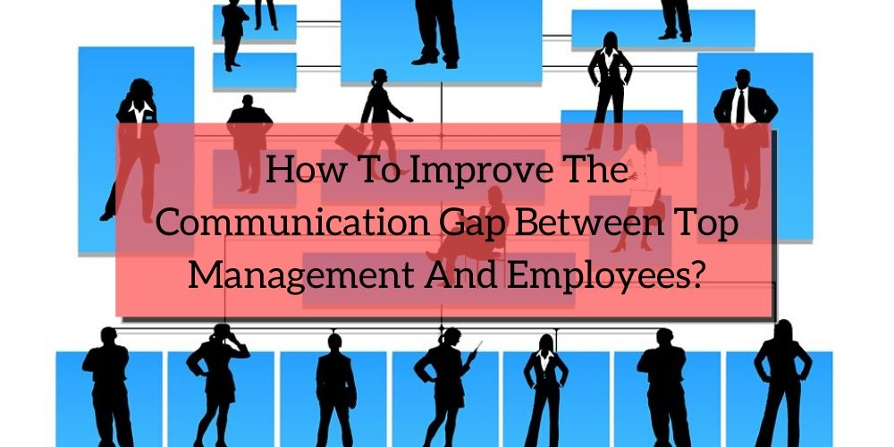 How To Improve The Communication Gap Between Top Management And Employees