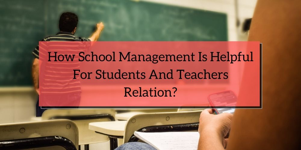How school management is helpful for students and teachers relation