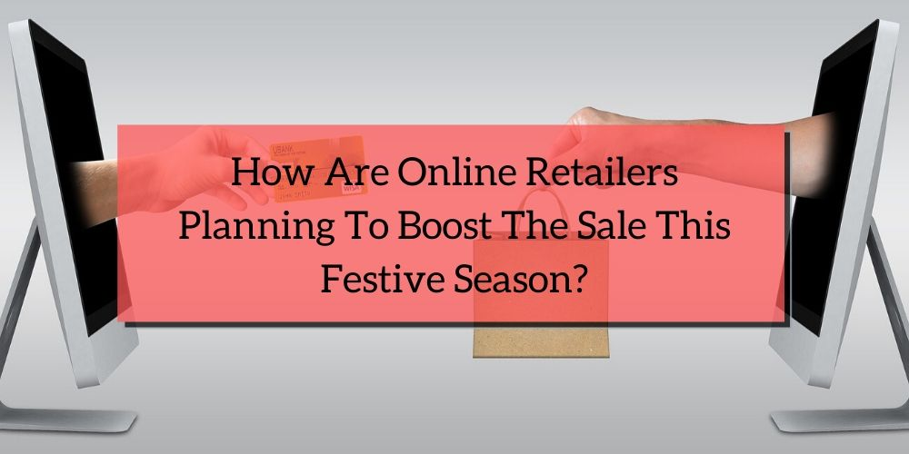 How Are Online Retailers Planning To Boost The Sale This Festive Season