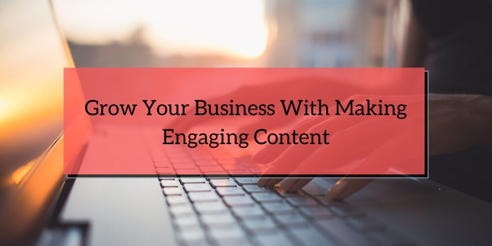 Grow Your Business With Making Engaging Content